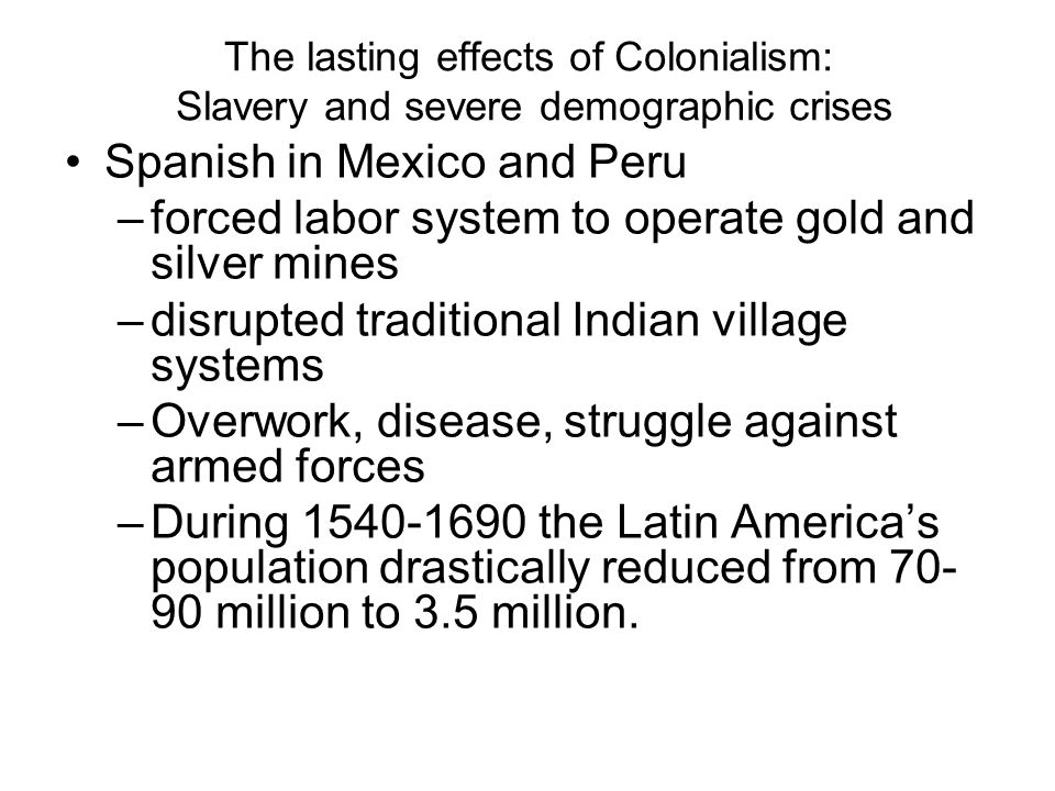 The lasting effects of Colonialism: Slavery and severe demographic crises Spanish in Mexico and Peru –forced labor system to operate gold and silver mines –disrupted traditional Indian village systems –Overwork, disease, struggle against armed forces –During 1540-1690 the Latin America's population drastically reduced from 70- 90 million to 3.5 million.