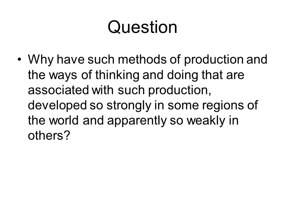 Question Why have such methods of production and the ways of thinking and doing that are associated with such production, developed so strongly in some regions of the world and apparently so weakly in others
