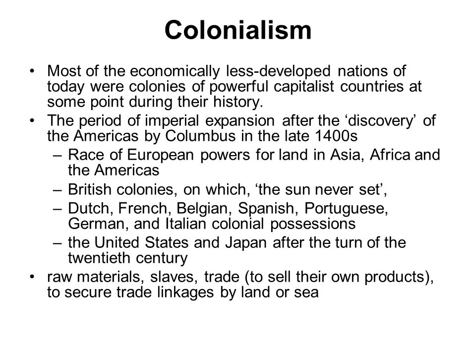 Colonialism Most of the economically less-developed nations of today were colonies of powerful capitalist countries at some point during their history.