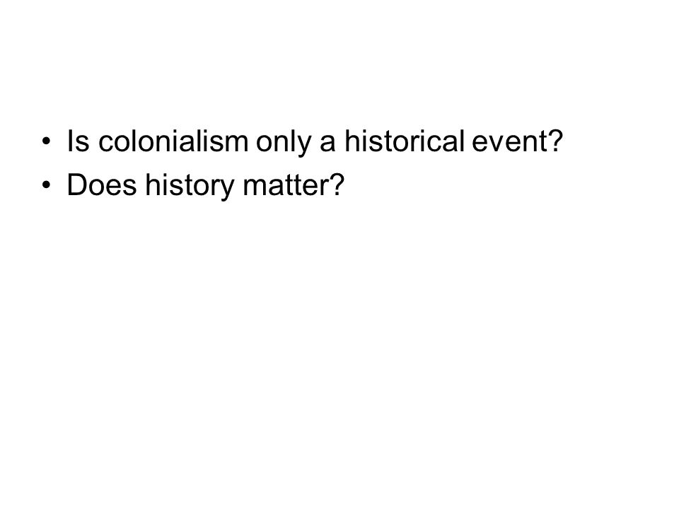 Is colonialism only a historical event Does history matter