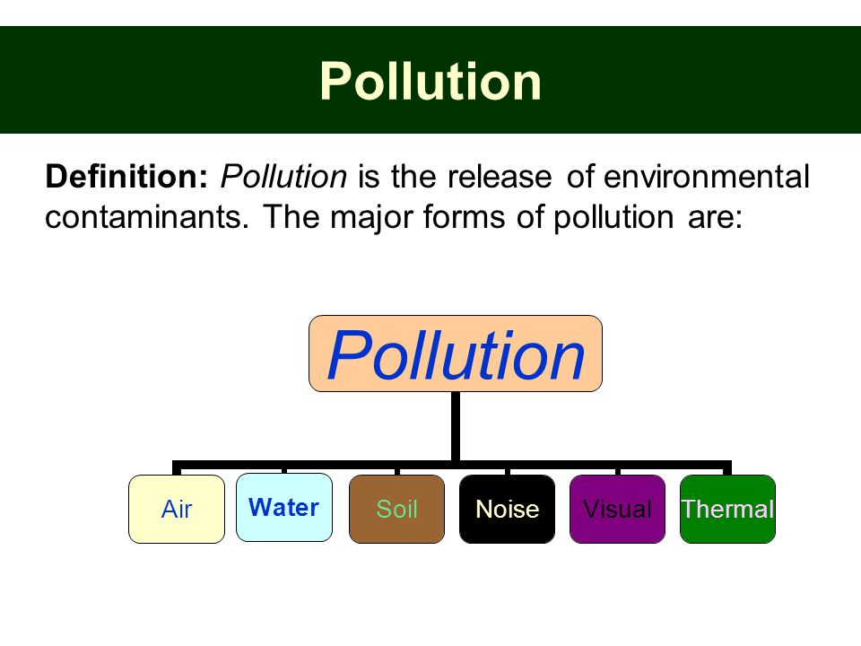 Pollution Definition: Pollution is the release of environmental contaminants. The major forms of pollution are: Pollution AirWaterSoilNoiseVisualTherm