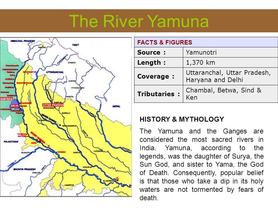 The River Yamuna FACTS & FIGURES Source :Yamunotri Length :1,370 km Coverage : Uttaranchal, Uttar Pradesh, Haryana and Delhi Tributaries : Chambal, Be