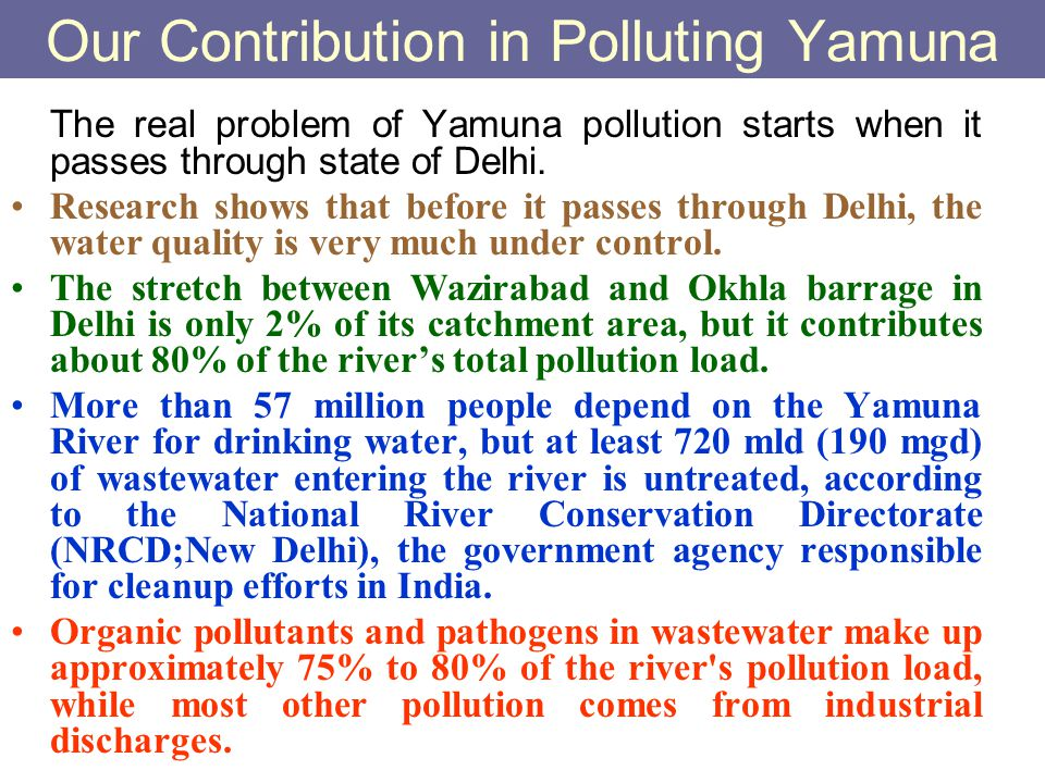 Our Contribution in Polluting Yamuna The real problem of Yamuna pollution starts when it passes through state of Delhi. Research shows that before it