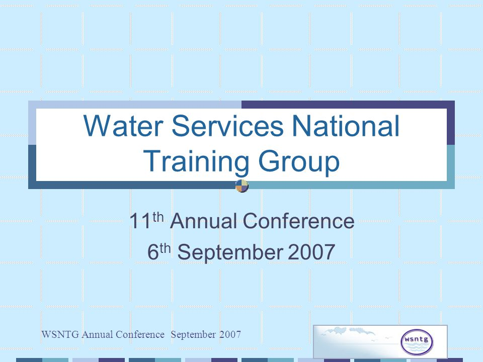 WSNTG Annual Conference September 2007 Water Services National Training Group 11 th Annual Conference 6 th September 2007