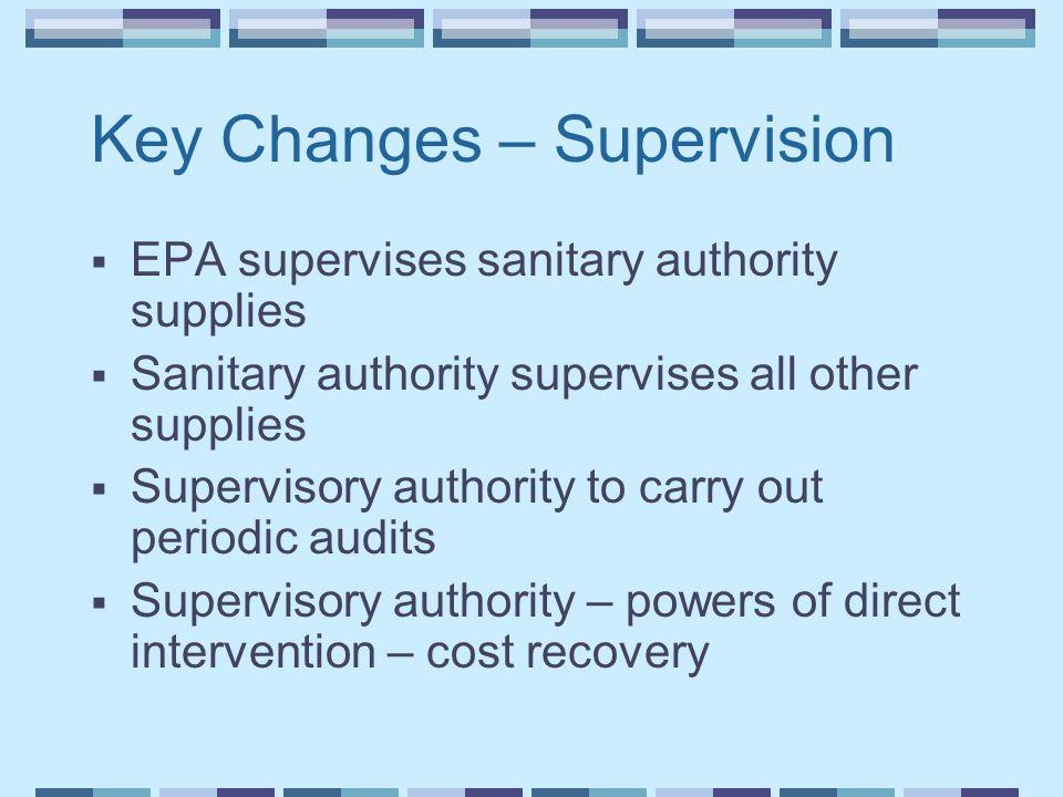 Key Changes – Supervision  EPA supervises sanitary authority supplies  Sanitary authority supervises all other supplies  Supervisory authority to carry out periodic audits  Supervisory authority – powers of direct intervention – cost recovery