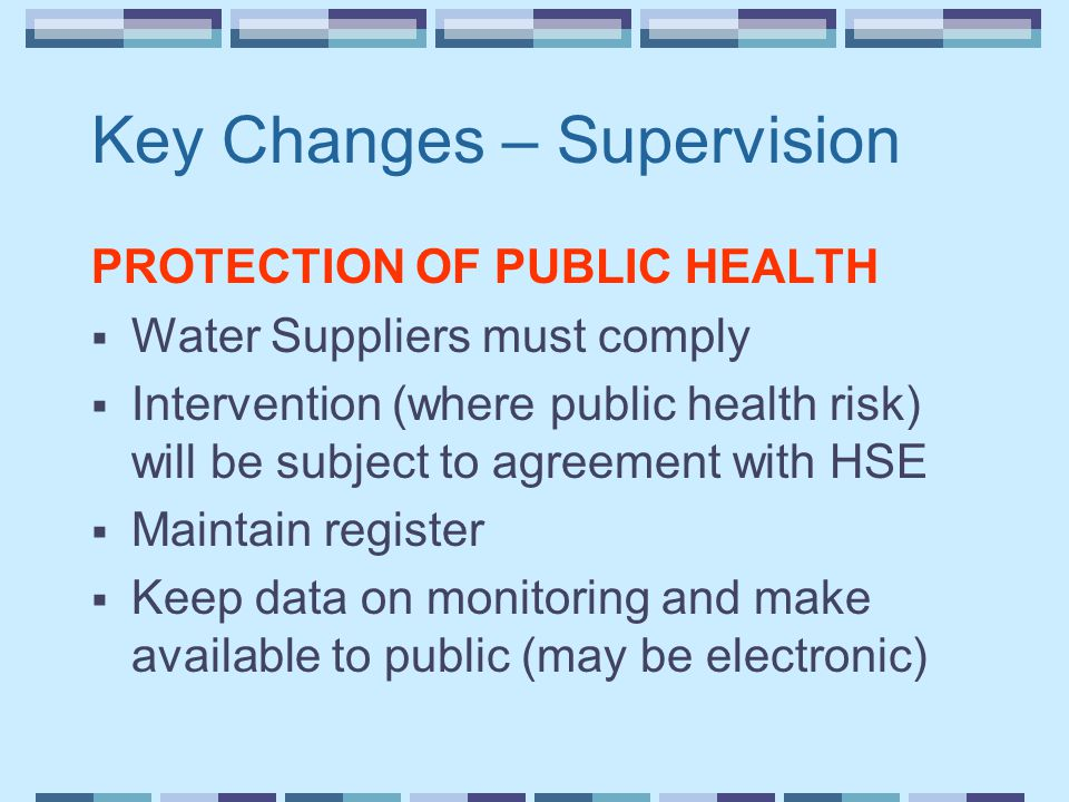 Key Changes – Supervision PROTECTION OF PUBLIC HEALTH  Water Suppliers must comply  Intervention (where public health risk) will be subject to agreement with HSE  Maintain register  Keep data on monitoring and make available to public (may be electronic)