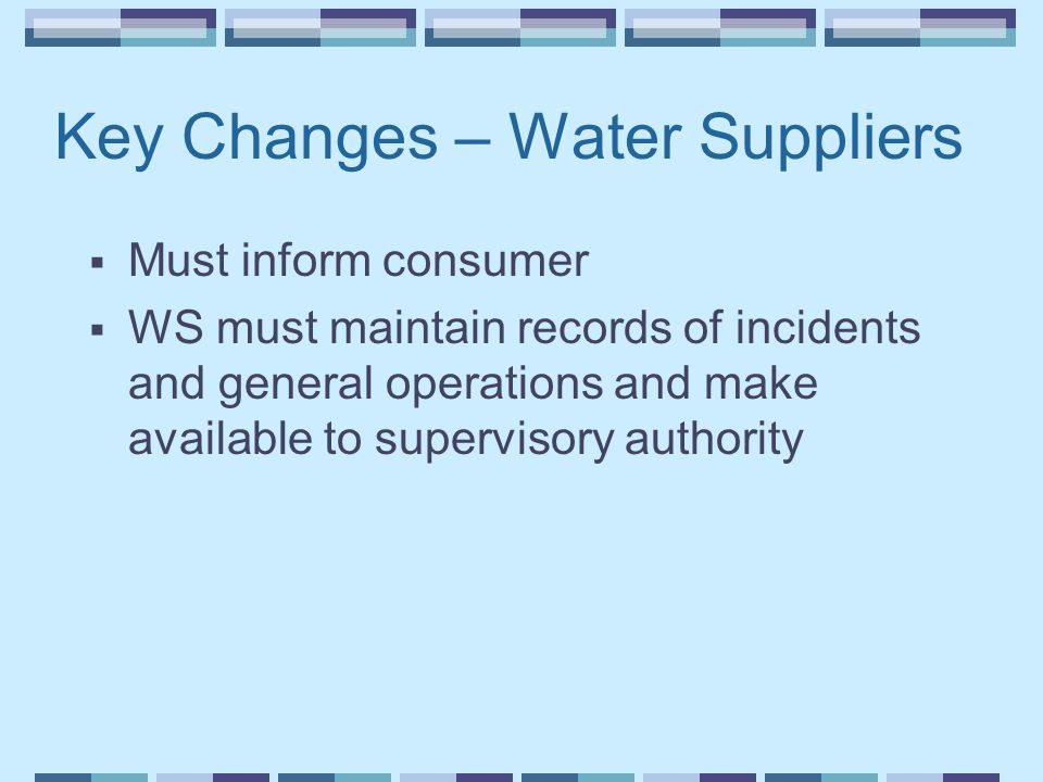 Key Changes – Water Suppliers  Must inform consumer  WS must maintain records of incidents and general operations and make available to supervisory authority