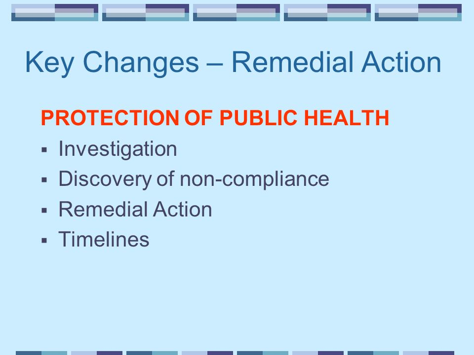 Key Changes – Remedial Action PROTECTION OF PUBLIC HEALTH  Investigation  Discovery of non-compliance  Remedial Action  Timelines