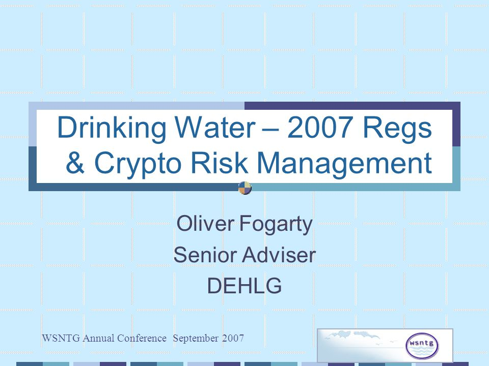 WSNTG Annual Conference September 2007 Drinking Water – 2007 Regs & Crypto Risk Management Oliver Fogarty Senior Adviser DEHLG