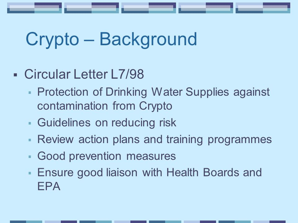 Crypto – Background  Circular Letter L7/98  Protection of Drinking Water Supplies against contamination from Crypto  Guidelines on reducing risk  Review action plans and training programmes  Good prevention measures  Ensure good liaison with Health Boards and EPA
