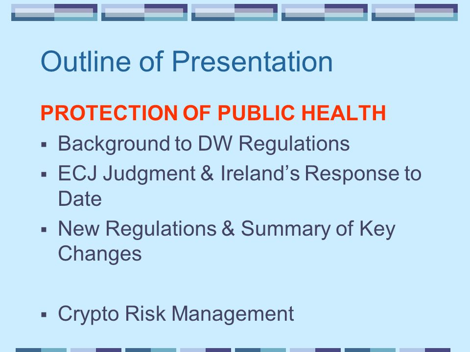 Outline of Presentation PROTECTION OF PUBLIC HEALTH  Background to DW Regulations  ECJ Judgment & Ireland's Response to Date  New Regulations & Summary of Key Changes  Crypto Risk Management