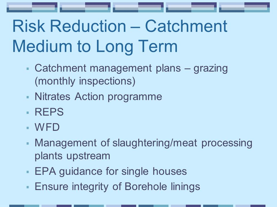 Risk Reduction – Catchment Medium to Long Term  Catchment management plans – grazing (monthly inspections)  Nitrates Action programme  REPS  WFD  Management of slaughtering/meat processing plants upstream  EPA guidance for single houses  Ensure integrity of Borehole linings
