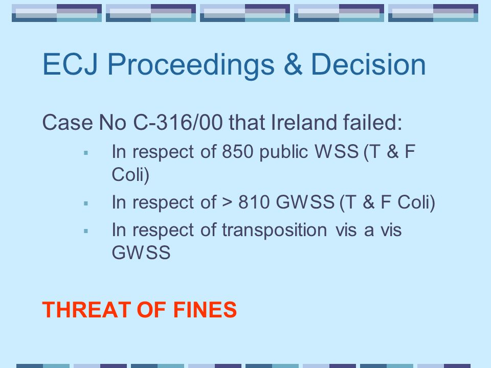 ECJ Proceedings & Decision Case No C-316/00 that Ireland failed:  In respect of 850 public WSS (T & F Coli)  In respect of > 810 GWSS (T & F Coli)  In respect of transposition vis a vis GWSS THREAT OF FINES