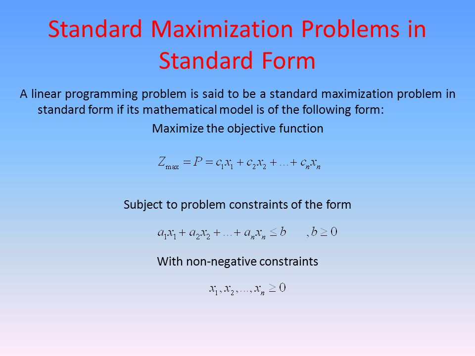 Standard Maximization Problems in Standard Form A linear programming problem is said to be a standard maximization problem in standard form if its mat