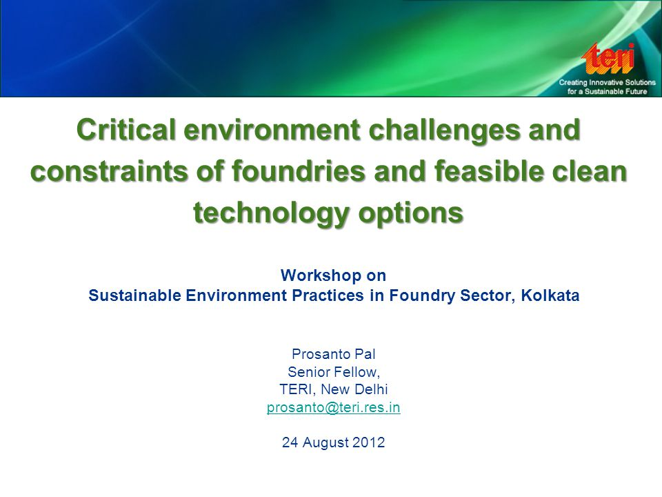 Critical environment challenges and constraints of foundries and feasible clean technology options Workshop on Sustainable Environment Practices in Foundry Sector, Kolkata Prosanto Pal Senior Fellow, TERI, New Delhi prosanto@teri.res.in 24 August 2012