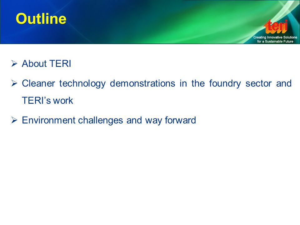Outline  About TERI  Cleaner technology demonstrations in the foundry sector and TERI's work  Environment challenges and way forward