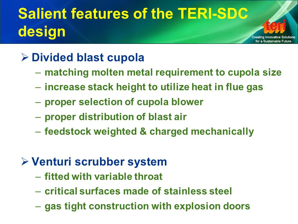 Salient features of the TERI-SDC design  Divided blast cupola –matching molten metal requirement to cupola size –increase stack height to utilize heat in flue gas –proper selection of cupola blower –proper distribution of blast air –feedstock weighted & charged mechanically  Venturi scrubber system –fitted with variable throat –critical surfaces made of stainless steel –gas tight construction with explosion doors