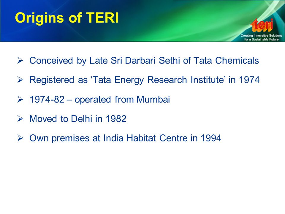 Origins of TERI  Conceived by Late Sri Darbari Sethi of Tata Chemicals  Registered as 'Tata Energy Research Institute' in 1974  1974-82 – operated from Mumbai  Moved to Delhi in 1982  Own premises at India Habitat Centre in 1994