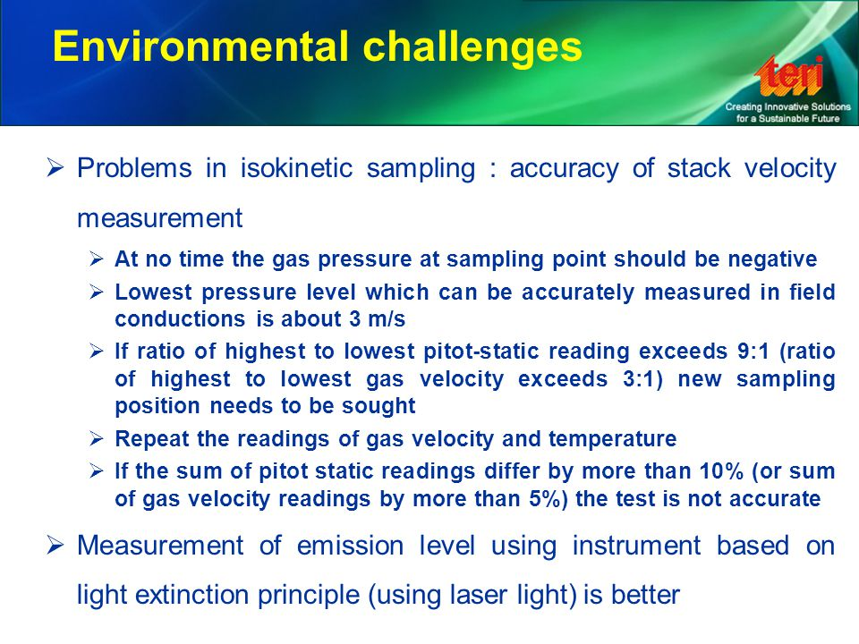 Environmental challenges  Problems in isokinetic sampling : accuracy of stack velocity measurement  At no time the gas pressure at sampling point should be negative  Lowest pressure level which can be accurately measured in field conductions is about 3 m/s  If ratio of highest to lowest pitot-static reading exceeds 9:1 (ratio of highest to lowest gas velocity exceeds 3:1) new sampling position needs to be sought  Repeat the readings of gas velocity and temperature  If the sum of pitot static readings differ by more than 10% (or sum of gas velocity readings by more than 5%) the test is not accurate  Measurement of emission level using instrument based on light extinction principle (using laser light) is better