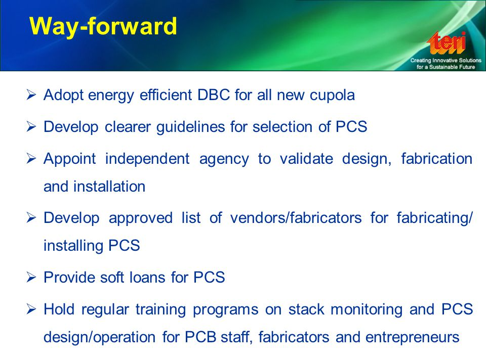 Way-forward  Adopt energy efficient DBC for all new cupola  Develop clearer guidelines for selection of PCS  Appoint independent agency to validate design, fabrication and installation  Develop approved list of vendors/fabricators for fabricating/ installing PCS  Provide soft loans for PCS  Hold regular training programs on stack monitoring and PCS design/operation for PCB staff, fabricators and entrepreneurs