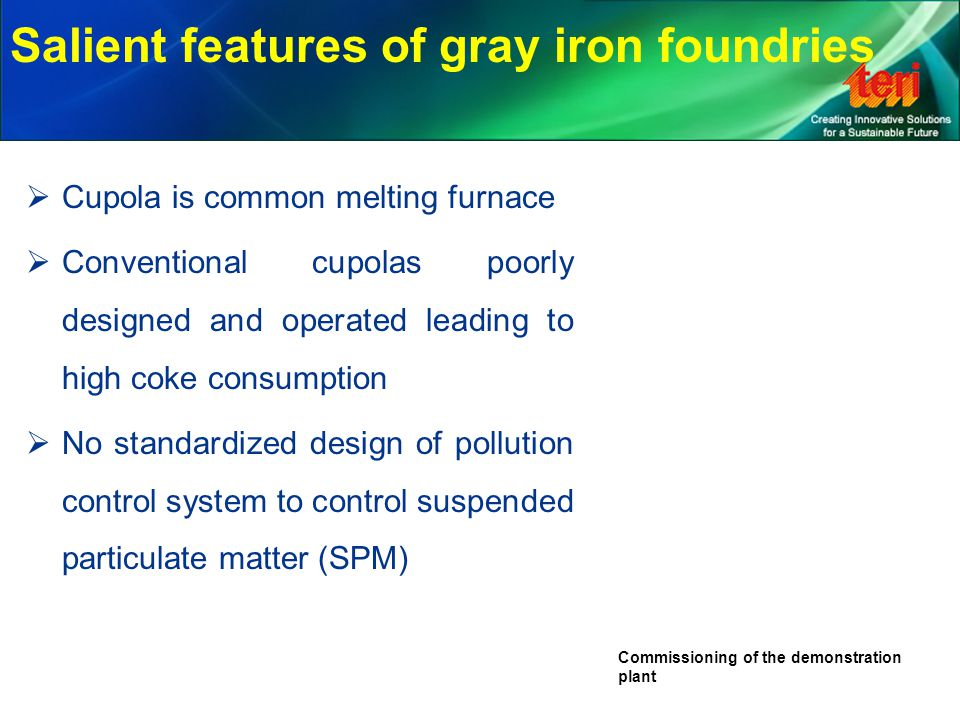 Salient features of gray iron foundries  Cupola is common melting furnace  Conventional cupolas poorly designed and operated leading to high coke co