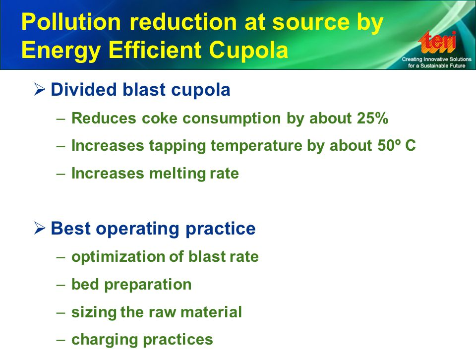 Pollution reduction at source by Energy Efficient Cupola  Divided blast cupola –Reduces coke consumption by about 25% –Increases tapping temperature by about 50º C –Increases melting rate  Best operating practice –optimization of blast rate –bed preparation –sizing the raw material –charging practices