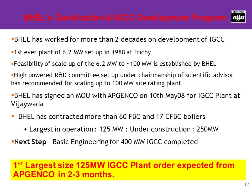 12  BHEL has worked for more than 2 decades on development of IGCC  1st ever plant of 6.2 MW set up in 1988 at Trichy  Feasibility of scale up of t