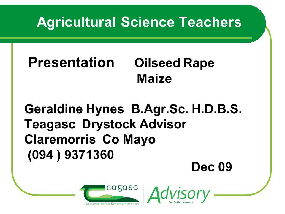 Agricultural Science Teachers Presentation Oilseed Rape Maize Geraldine Hynes B.Agr.Sc.