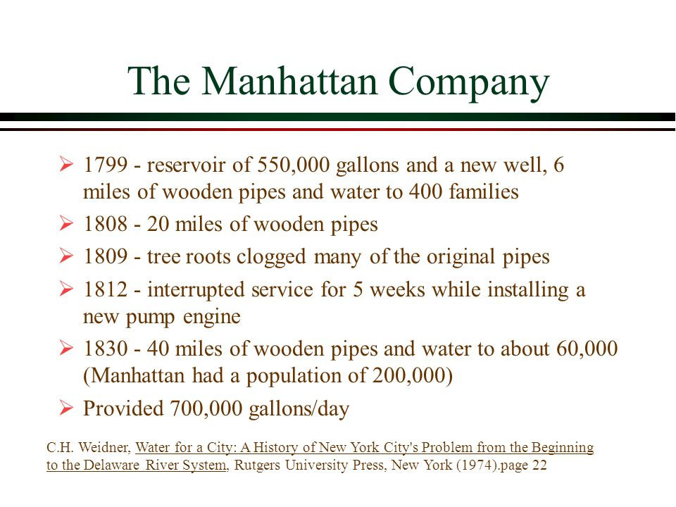 The Manhattan Company  1799 - reservoir of 550,000 gallons and a new well, 6 miles of wooden pipes and water to 400 families  1808 - 20 miles of wooden pipes  1809 - tree roots clogged many of the original pipes  1812 - interrupted service for 5 weeks while installing a new pump engine  1830 - 40 miles of wooden pipes and water to about 60,000 (Manhattan had a population of 200,000)  Provided 700,000 gallons/day C.H.