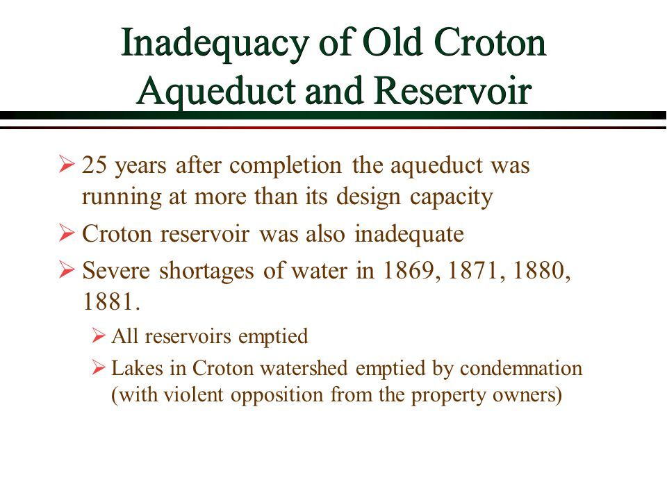 Inadequacy of Old Croton Aqueduct and Reservoir  25 years after completion the aqueduct was running at more than its design capacity  Croton reservoir was also inadequate  Severe shortages of water in 1869, 1871, 1880, 1881.