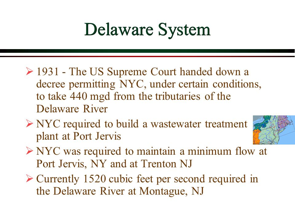 Delaware System  1931 - The US Supreme Court handed down a decree permitting NYC, under certain conditions, to take 440 mgd from the tributaries of the Delaware River  NYC required to build a wastewater treatment plant at Port Jervis  NYC was required to maintain a minimum flow at Port Jervis, NY and at Trenton NJ  Currently 1520 cubic feet per second required in the Delaware River at Montague, NJ