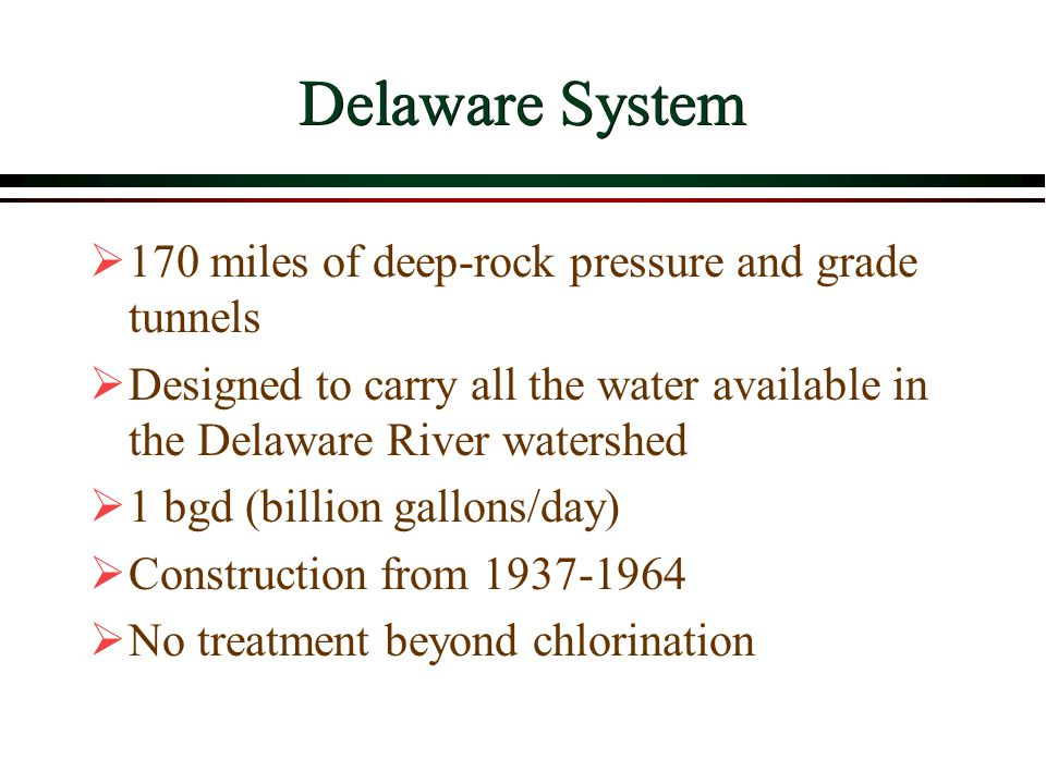 Delaware System  170 miles of deep-rock pressure and grade tunnels  Designed to carry all the water available in the Delaware River watershed  1 bgd (billion gallons/day)  Construction from 1937-1964  No treatment beyond chlorination