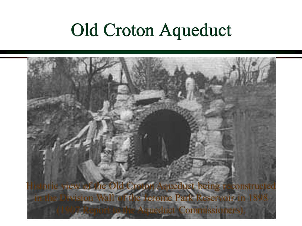 Old Croton Aqueduct Historic view of the Old Croton Aqueduct being reconstructed in the Division Wall of the Jerome Park Reservoir in 1898 (1907 Report to the Aqueduct Commissioners).