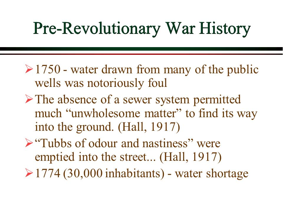 Pre-Revolutionary War History  1750 - water drawn from many of the public wells was notoriously foul  The absence of a sewer system permitted much unwholesome matter to find its way into the ground.