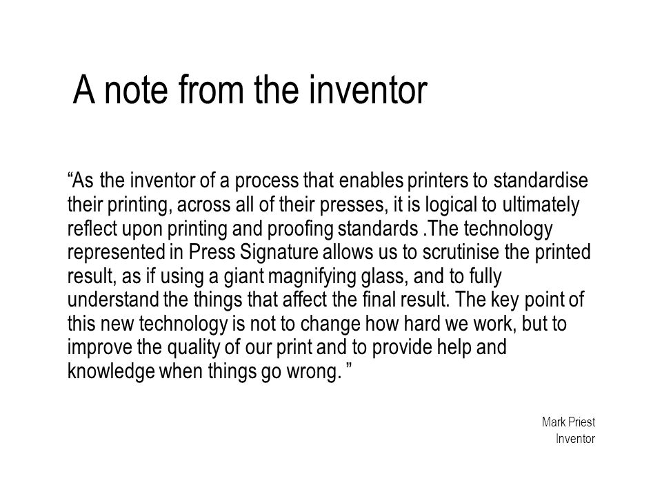A note from the inventor As the inventor of a process that enables printers to standardise their printing, across all of their presses, it is logical to ultimately reflect upon printing and proofing standards.The technology represented in Press Signature allows us to scrutinise the printed result, as if using a giant magnifying glass, and to fully understand the things that affect the final result.
