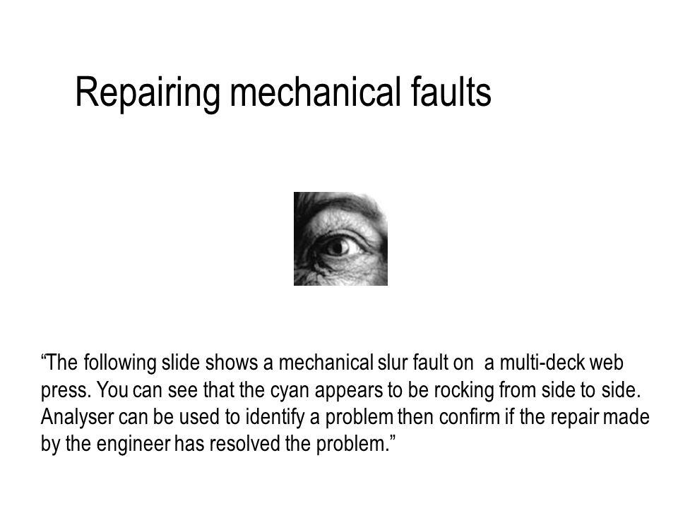 Repairing mechanical faults The following slide shows a mechanical slur fault on a multi-deck web press.