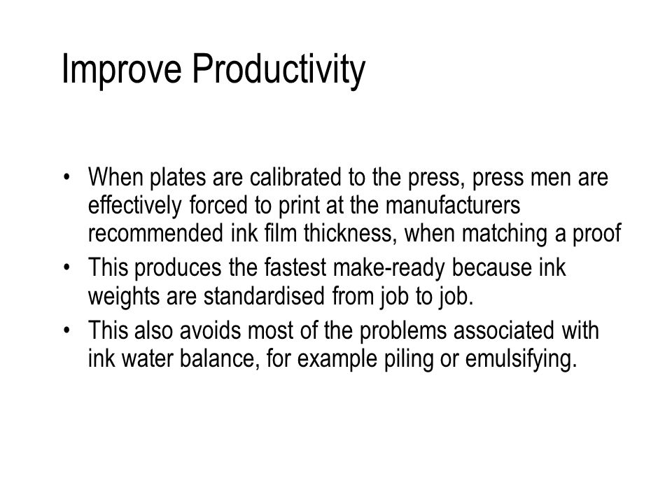 Improve Productivity When plates are calibrated to the press, press men are effectively forced to print at the manufacturers recommended ink film thickness, when matching a proof This produces the fastest make-ready because ink weights are standardised from job to job.