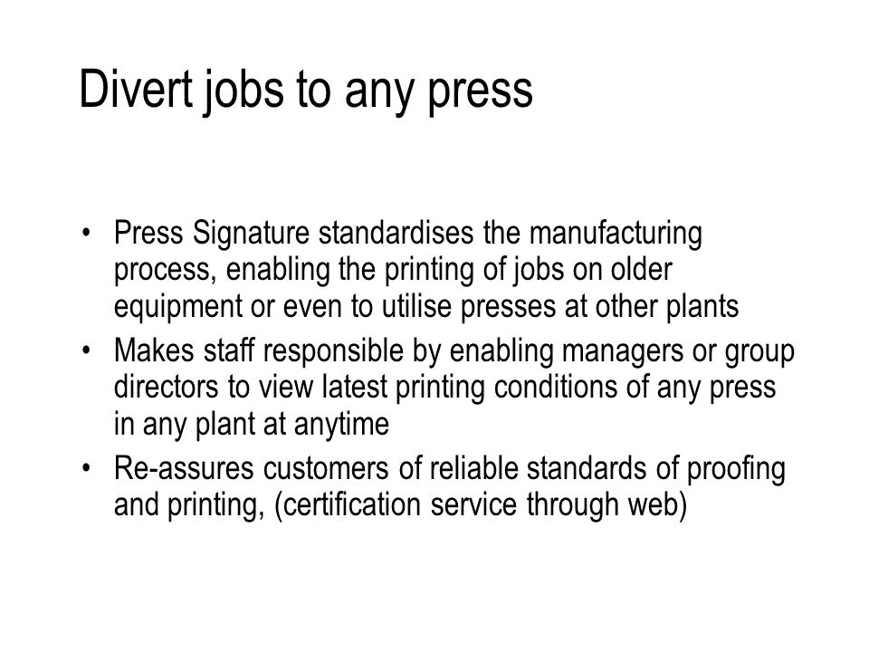 Divert jobs to any press Press Signature standardises the manufacturing process, enabling the printing of jobs on older equipment or even to utilise presses at other plants Makes staff responsible by enabling managers or group directors to view latest printing conditions of any press in any plant at anytime Re-assures customers of reliable standards of proofing and printing, (certification service through web)