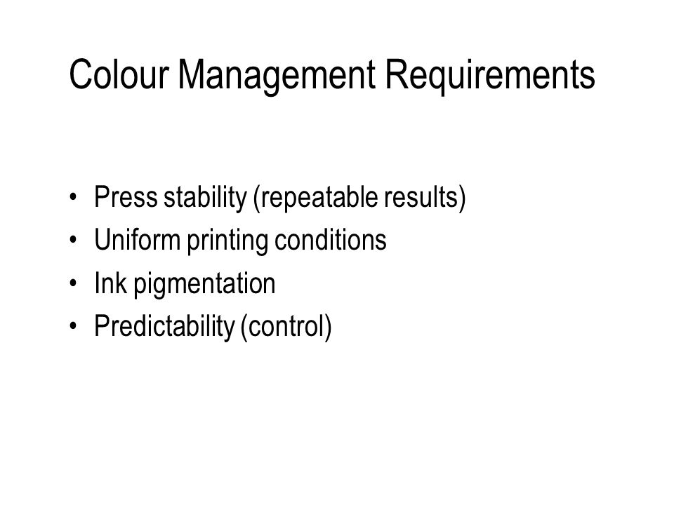 Colour Management Requirements Press stability (repeatable results) Uniform printing conditions Ink pigmentation Predictability (control)