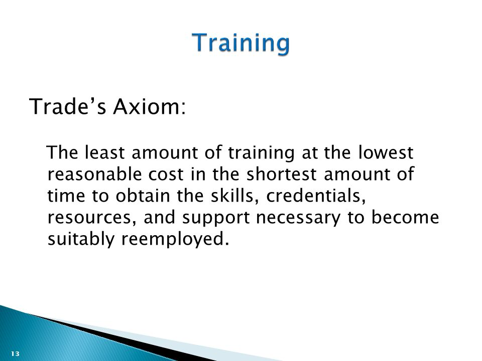 13 Trade's Axiom: The least amount of training at the lowest reasonable cost in the shortest amount of time to obtain the skills, credentials, resources, and support necessary to become suitably reemployed.