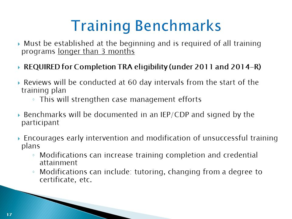 17  Must be established at the beginning and is required of all training programs longer than 3 months  REQUIRED for Completion TRA eligibility (under 2011 and 2014-R)  Reviews will be conducted at 60 day intervals from the start of the training plan ◦ This will strengthen case management efforts  Benchmarks will be documented in an IEP/CDP and signed by the participant  Encourages early intervention and modification of unsuccessful training plans ◦ Modifications can increase training completion and credential attainment ◦ Modifications can include: tutoring, changing from a degree to certificate, etc.