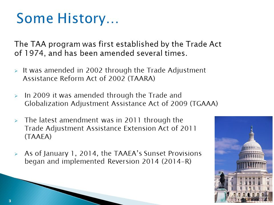 3 The TAA program was first established by the Trade Act of 1974, and has been amended several times.