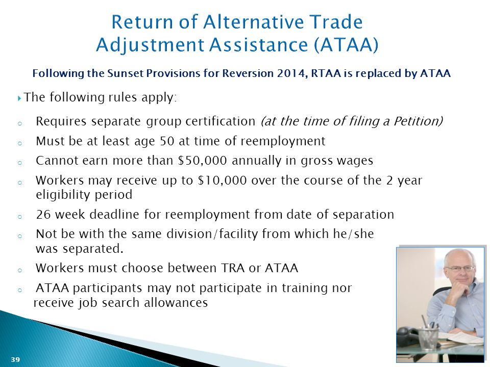 39 Following the Sunset Provisions for Reversion 2014, RTAA is replaced by ATAA  The following rules apply: o Requires separate group certification (at the time of filing a Petition) o Must be at least age 50 at time of reemployment o Cannot earn more than $50,000 annually in gross wages o Workers may receive up to $10,000 over the course of the 2 year eligibility period o 26 week deadline for reemployment from date of separation o Not be with the same division/facility from which he/she was separated.