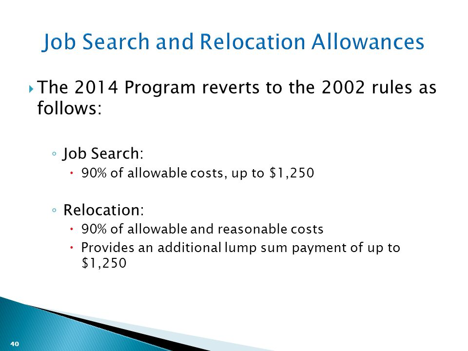 40  The 2014 Program reverts to the 2002 rules as follows: ◦ Job Search:  90% of allowable costs, up to $1,250 ◦ Relocation:  90% of allowable and reasonable costs  Provides an additional lump sum payment of up to $1,250