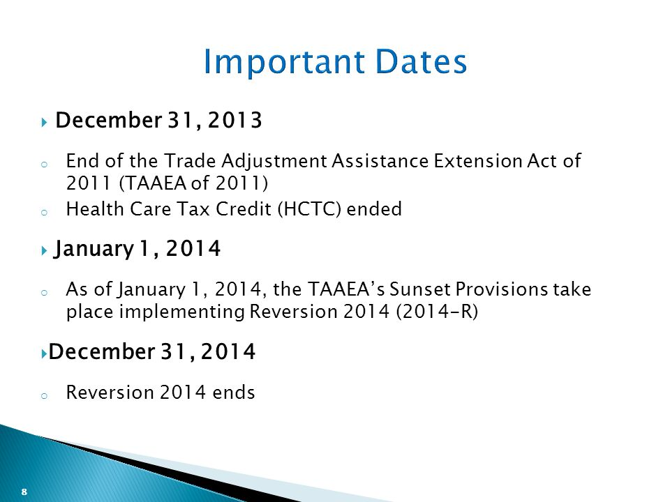 8  December 31, 2013 o End of the Trade Adjustment Assistance Extension Act of 2011 (TAAEA of 2011) o Health Care Tax Credit (HCTC) ended  January 1, 2014 o As of January 1, 2014, the TAAEA's Sunset Provisions take place implementing Reversion 2014 (2014-R)  December 31, 2014 o Reversion 2014 ends