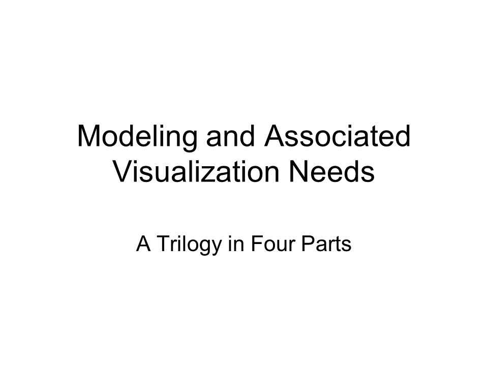 Modeling and Associated Visualization Needs A Trilogy in Four Parts