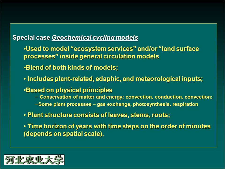 Special case Geochemical cycling models Used to model ecosystem services and/or land surface processes inside general circulation modelsUsed to model ecosystem services and/or land surface processes inside general circulation models Blend of both kinds of models;Blend of both kinds of models; Includes plant-related, edaphic, and meteorological inputs; Includes plant-related, edaphic, and meteorological inputs; Based on physical principlesBased on physical principles – Conservation of matter and energy; convection, conduction, convection; – Some plant processes – gas exchange, photosynthesis, respiration Plant structure consists of leaves, stems, roots; Plant structure consists of leaves, stems, roots; Time horizon of years with time steps on the order of minutes (depends on spatial scale).