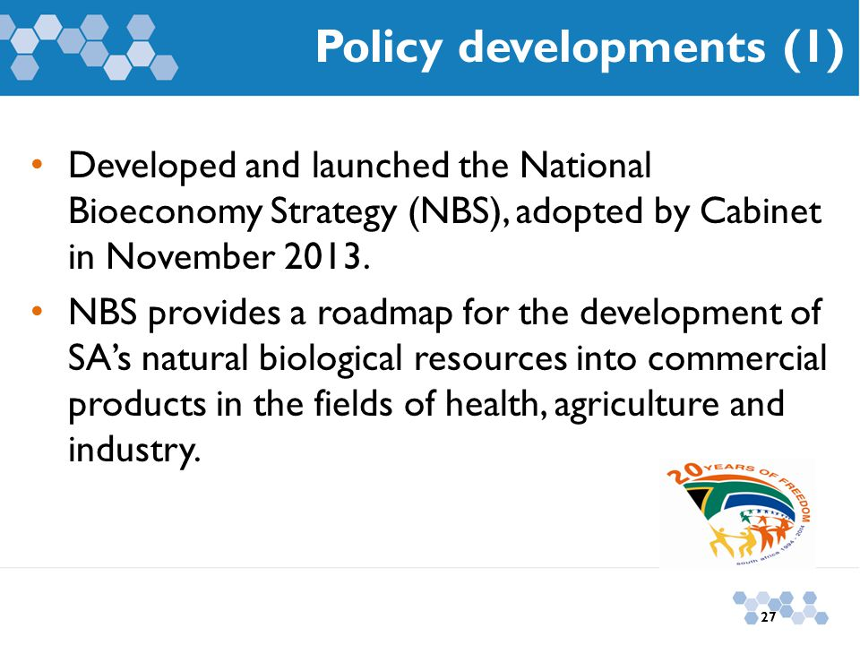 Developed and launched the National Bioeconomy Strategy (NBS), adopted by Cabinet in November 2013. NBS provides a roadmap for the development of SA's
