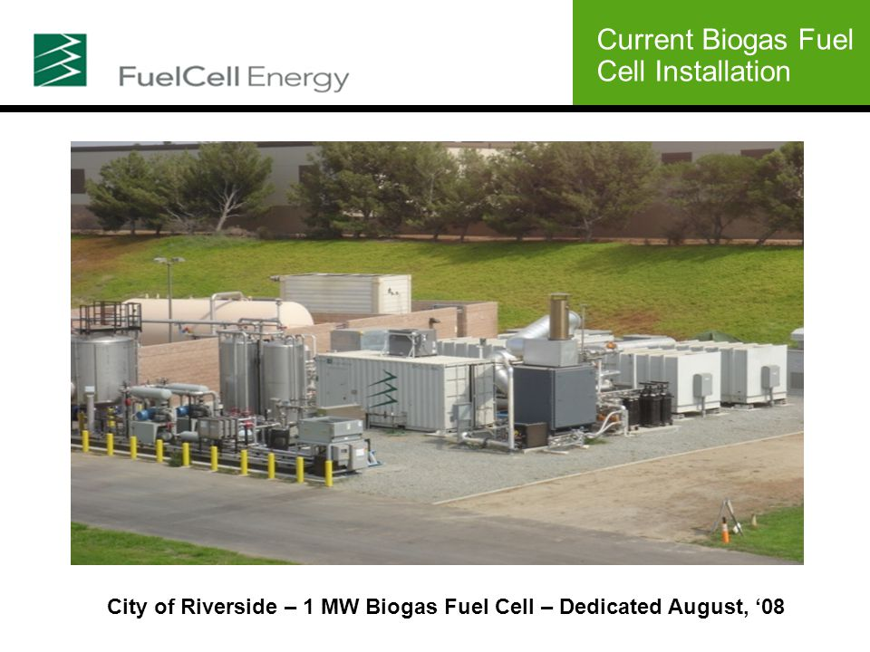 Current Biogas Fuel Cell Installation City of Riverside – 1 MW Biogas Fuel Cell – Dedicated August, '08
