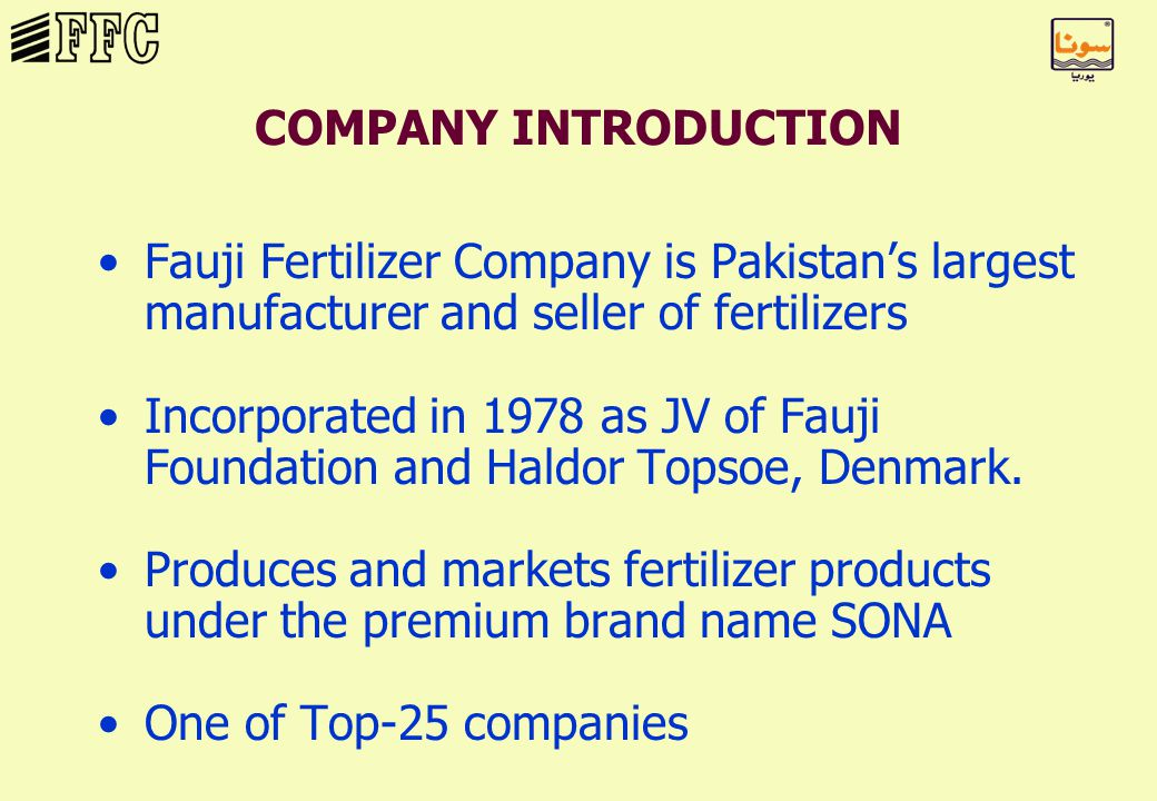 COMPANY INTRODUCTION Fauji Fertilizer Company is Pakistan's largest manufacturer and seller of fertilizers Incorporated in 1978 as JV of Fauji Foundation and Haldor Topsoe, Denmark.